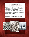 Address Delivered Before the Society of California Volunteers, at Its First Annual Celebration, at San Francisco, April 25th 1866, William Gouverneur Morris, 1275723136