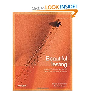 Beautiful Testing: Leading Professionals Reveal How They Improve Software (Theory in Practice) Adam Goucher and Tim Riley