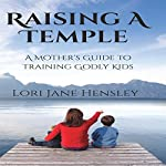 Raising a Temple: A Mother's Guide to Training Godly Kids | Lori Jane Hensley