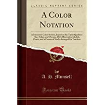 A Color Notation: A Measured Color System, Based on the Three Qualities Hue, Value, and Chroma with Illustrative Models, Charts, and a Course of Study Arranged for Teachers (Classic Reprint)