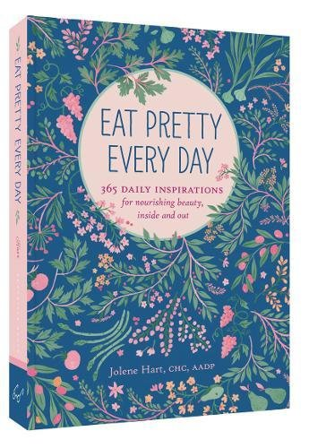 Eat Pretty Every Day: 365 Daily Inspirations for Nourishing Beauty; Inside and Out