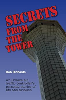 Secrets From The Tower: An O'Hare Air Traffic Controller's Personal Stories of Life and Aviation by [Richards, Bob]