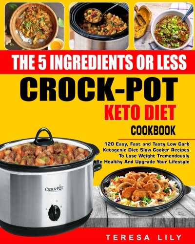 The 5-Ingredient or Less Keto Diet Crock Pot Cookbook: 120 Easy, Fast and Tasty Low Carb Ketogenic Diet Slow Cooker Recipes to Lose Weight ... Reset Diet Crock-Pot Slow Cooker Cooking)