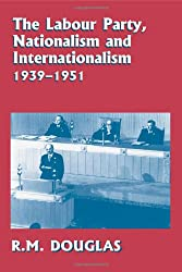 The Labour Party, Nationalism and Internationalism, 1939-1951 (British Politics and Society)