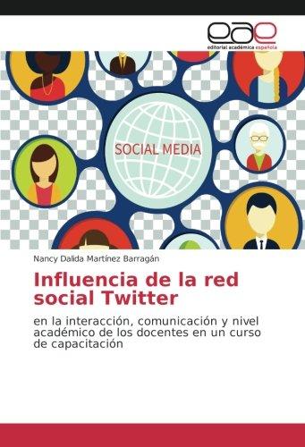Read Online Influencia de la red social Twitter: en la interacción, comunicación y nivel académico de los docentes en un curso de capacitación (Spanish Edition) PDF
