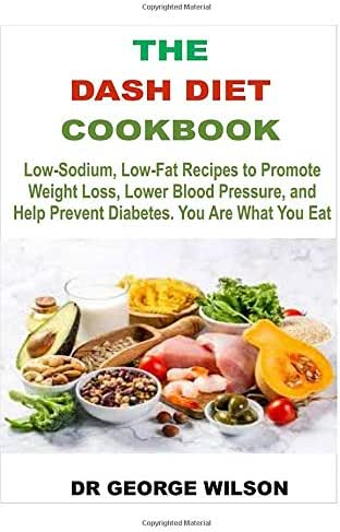 THE DASH DIET COOKBOOK: Low Sodium, Low Fat Recipes To Promote Weight Loss, Lower Blood Pressure And Help Prevent Diabetes. You Are What You Eat.
