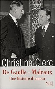 De Gaulle - Malraux : Une histoire d'amour par Christine Clerc