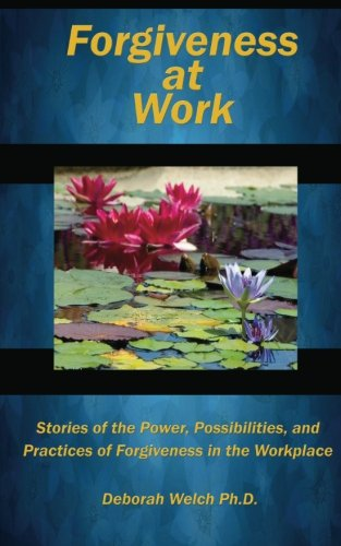 Download Forgiveness at Work: Stories of the Power, Possibility, and Practice of Forgiveness in the Workplace pdf