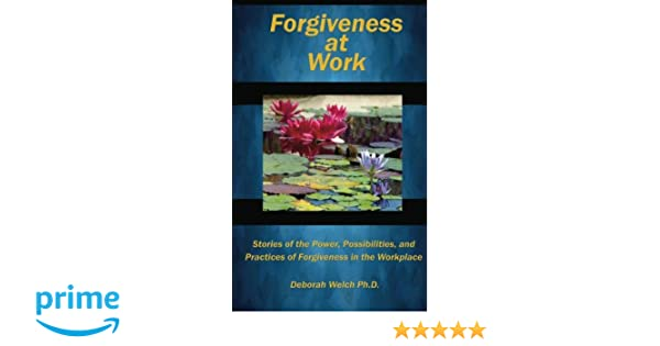 FORGIVENESS AT WORK: Stories of the Power, Possibility, and Practice of Forgiveness in the Workplace