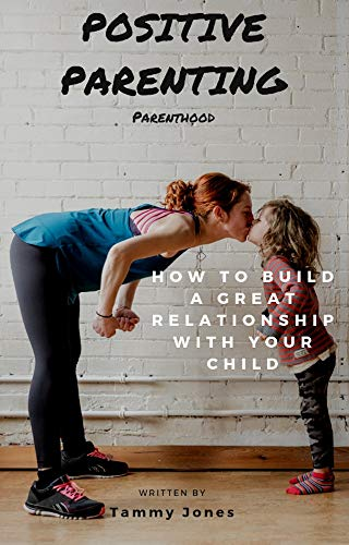 Positive Parenting: Parenthood: How to Build A Great Relationship With Your Child (Proven Parenting Styles, Tips, Love, and Logic Book 1)