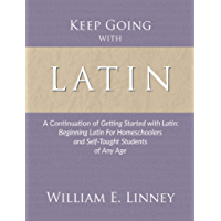Keep Going with Latin: A Continuation of Getting Started with Latin: Beginning Latin For Homeschoolers and Self-Taught…