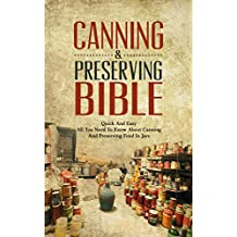 Canning & Preserving Bible:  Quick And Easy - All You Need To Know About Canning And Preserving Food In Jars