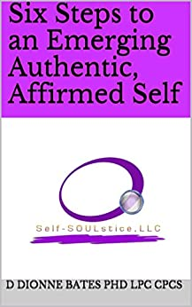 Six Steps to an Emerging Authentic, Affirmed Self by [Bates PHD LPC CPCS, D Dionne]