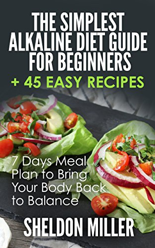 The Simplest Alkaline Diet Guide for Beginners + 45 Easy Recipes: 7 Days Meal Plan to Bring Your Body Back to Balance by Sheldon Miller