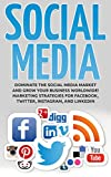 Social Media Marketing: Dominate the Social Media Market and Grow your Business Worldwide! Marketing Strategies for Facebook, Twitter, Instagram, and LinkedIn