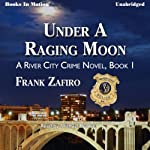Under a Raging Moon: The River City Crime Series, Book 1 | Frank Zafiro