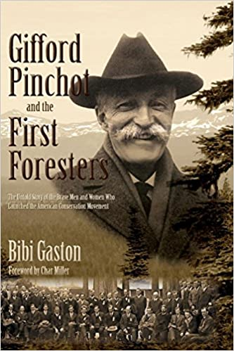 Gifford Pinchot and the First Foresters  The Untold Story of the Brave Men  and Women Who Launched the American Conservation Movement  Bibi Gaston 21ffeb6d1