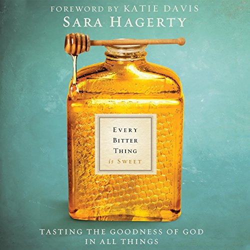 Every Bitter Thing Is Sweet: Tasting the Goodness of God in All Things