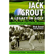 Jack Grout A Golfing Life: Pioneer Golf Pro and Teacher to Jack Nicklaus