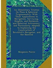 An Elementary Treatise On Plane & Spherical Trigonometry: With Their Applications to Navigation, Surveying, Heights, and Distances, and Spherical Astronomy, and Particularly Adapted to Explaining the Construction of Bowditch's Navigator, and the Nautical