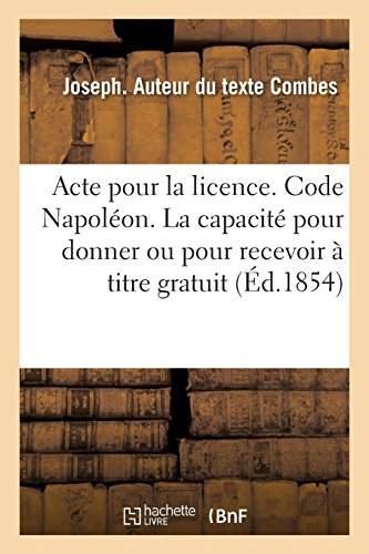 Acte Pour La Licence. Code Napoléon. de la Capacité Pour Donner Ou Pour Recevoir À Titre Gratuit (French Edition)