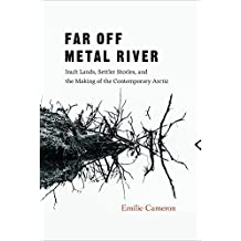Far Off Metal River: Inuit Lands, Settler Stories, and the Making of the Contemporary Arctic by Emilie Cameron (2016-04-17)
