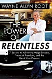 The Power of Relentless: 7 Secrets to Achieving Mega-Success, Financial Freedom, and the Life of Your Dreams