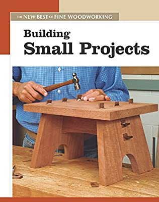 Building Small Projects The New Best Of Fine Woodworking Editors Of Fine Woodworking 9781561587308 Amazon Com Books
