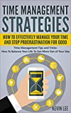 Time Management Strategies: How To Effectively Manage Your Time And Stop Procrastination For Good: Time Management Tips and Tricks: Balance Your Life To … Day (Time Management Series Book 1)
