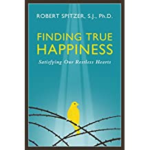 Finding True Happiness: Satisfying Our Restless Hearts (Happiness, Suffering, and Transcendence-Book 1) (Quartet: Happiness, Suffering, and Transcendence)