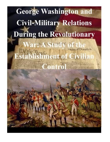 Download George Washington and Civil-Military Relations During the Revolutionary War: A Study of the Establishment of Civilian Control (American Revolutionary War) pdf