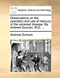 Observations on the Operation and Use of Mercury in the Venereal Disease by Andrew Duncan, M D, Andrew Duncan, 1170138489