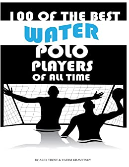 100 of the Best Water Polo Players of All Time by [Trost, Alex]