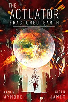 The Actuator: Fractured Earth: A LitRPG Adventure by [Wymore, James, James, Aiden]