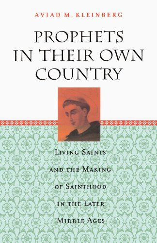 Prophets in Their Own Country: Living Saints and the Making of Sainthood in the Later Middle Ages (In The Later Middle Ages The Church)