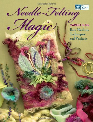 Needle-Felting Magic: Easy Machine Techniques and Projects (That Patchwork Place)
