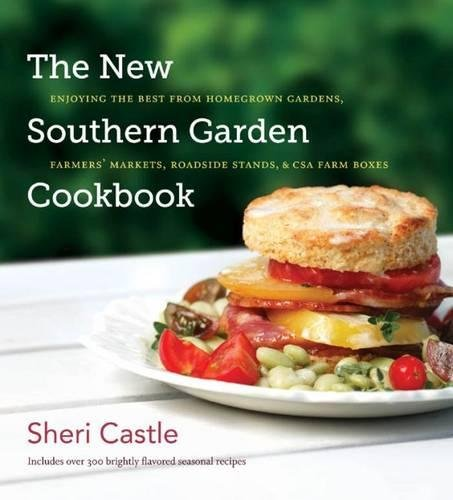 The New Southern Garden Cookbook: Enjoying the Best from Homegrown Gardens, Farmers' Markets, Roadside Stands, and CSA Farm Boxes by Sheri Castle