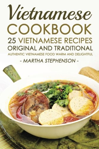 Vietnamese Cookbook - 25 Vietnamese Recipes Original and Traditional: Authentic Vietnamese Food Warm and Delightful