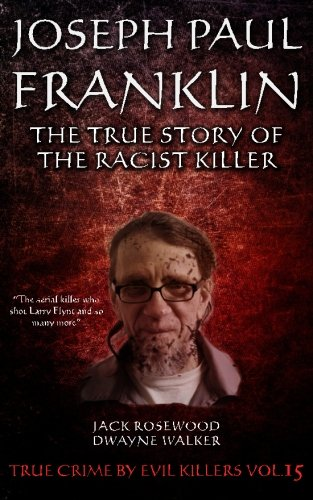 Joseph Paul Franklin: The True Story of The Racist Killer: Historical Serial Killers and Murderers (True Crime by Evil Killers) (Volume 15) ebook