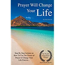 Prayer Will Change Your Life: Step by Step Actions on Why You Need to Use The Power of Prayer