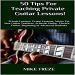 50 Tips fror Teaching Private Guitar Lessons!: Private Lessons, Group Lessons, Advice for New Guitar Teachers, Acoustic Guitar, Electric Guitar, Beginning or Advanced Students | Mike Freze