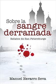SOBRE LA SANGRE DERRAMADA: Relatos de San Petersburgo  (Spanish Edition) by [Seva, Manuel Navarro]