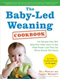 The Baby-Led Weaning Cookbook: Delicious Recipes That Will Help Your Baby Learn to Eat Solid Foods—and That the Whole Family Will Enjoy