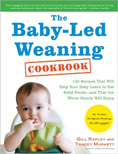 The Baby-Led Weaning Cookbook: 130 Recipes That Will Help Your Baby Learn to Eat Solid Foods―and That the Whole Family Will Enjoy