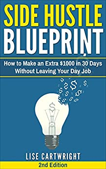 Side Hustle Blueprint (2nd Edition): How to Make an Extra $1000 in 30 Days Without Leaving Your Day Job! by [Cartwright, Lise]