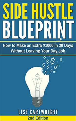Side Hustle Blueprint (2nd Edition): How to Make an Extra $1000 in 30 Days Without Leaving Your Day Job!