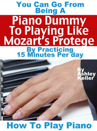 How To Play Piano: You Can Go from Being a Piano Dummy to Playing like Mozart's Protégé with 15 Minutes Of Practice a Day