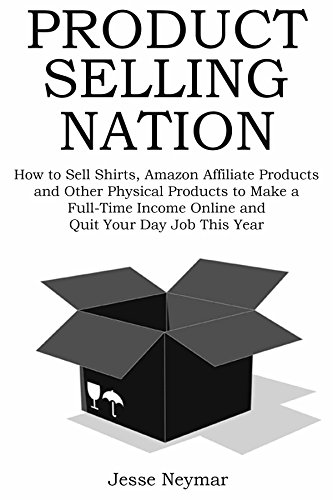 PRODUCT SELLING NATION - 2016: How to Sell Shirts, Amazon Affiliate Products and Other Physical Products to Make a Full-Time Income Online and Quit Your Day Job This Year (Jesse Work Shirts)