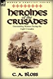 Heroines of the Crusades, C. a. Bloss, 0857069365