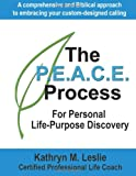 The P. E. A. C. E. Process for Personal Life-Purpose Discovery, Kathryn Leslie, 1492339059